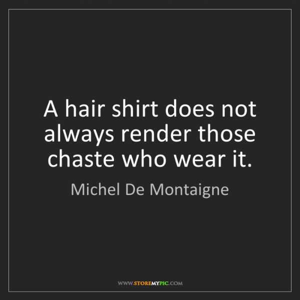 Michel De Montaigne: A hair shirt does not always render those chaste who...