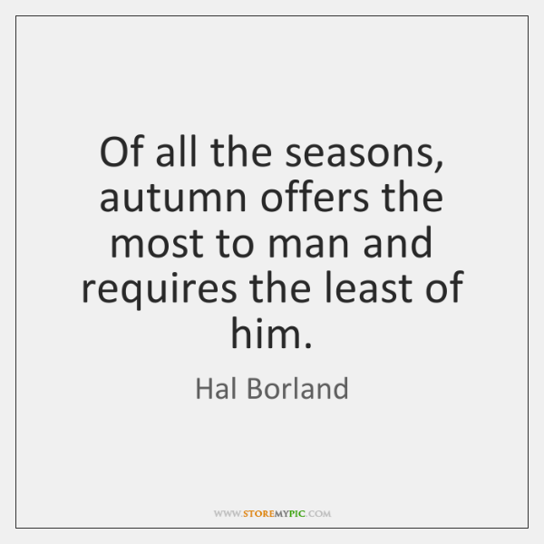 Of all the seasons, autumn offers the most to man and requires ...