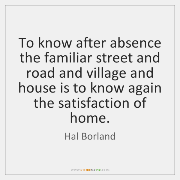 To know after absence the familiar street and road and village and ...