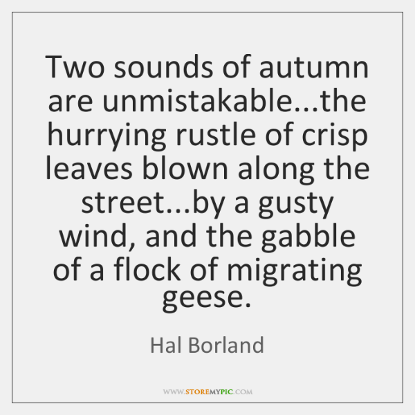 Two sounds of autumn are unmistakable...the hurrying rustle of crisp leaves ...