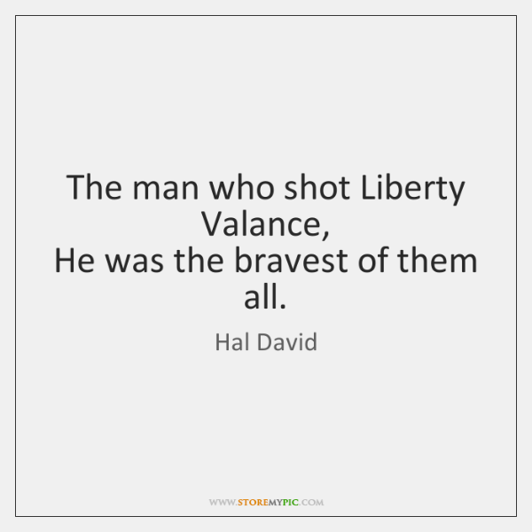 The man who shot Liberty Valance,   He was the bravest of them ...