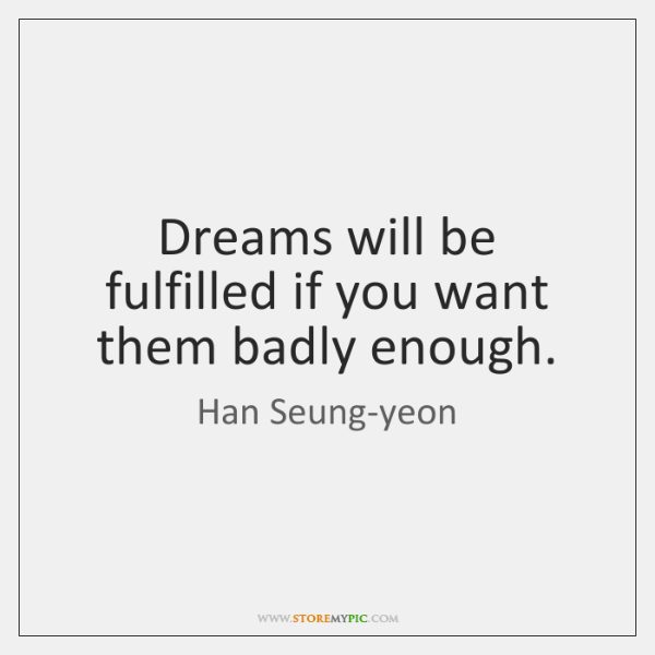 Dreams will be fulfilled if you want them badly enough.