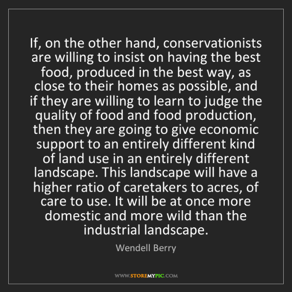 Wendell Berry: If, on the other hand, conservationists are willing to...