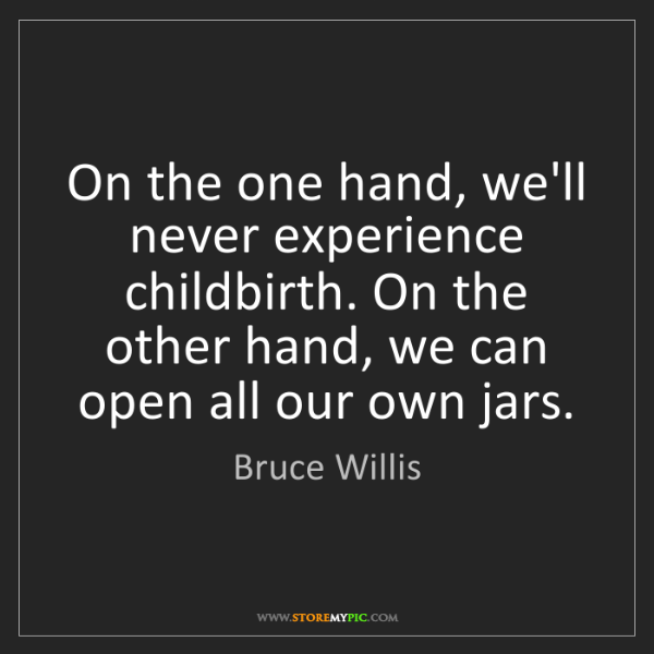 Bruce Willis: On the one hand, we'll never experience childbirth. On...