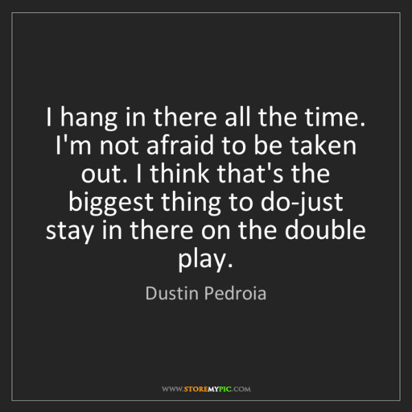 Dustin Pedroia: I hang in there all the time. I'm not afraid to be taken...