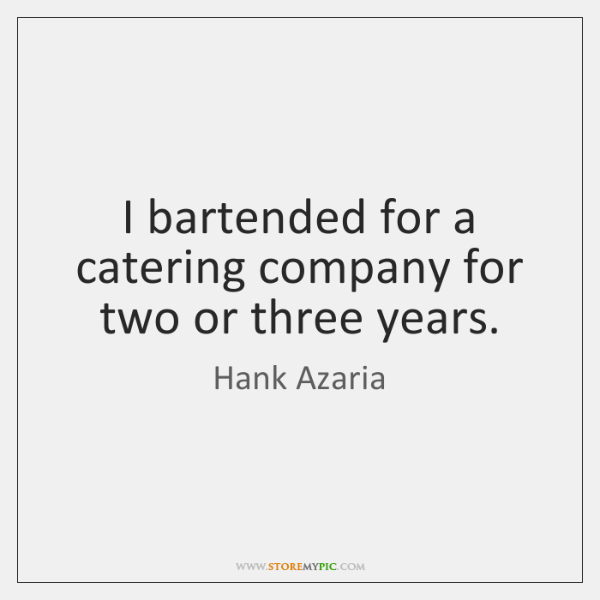 I bartended for a catering company for two or three years.