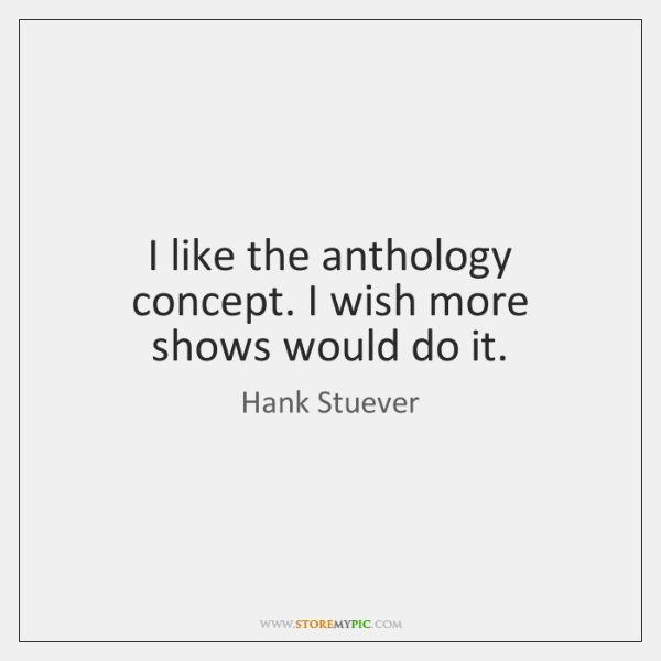 I like the anthology concept. I wish more shows would do it.