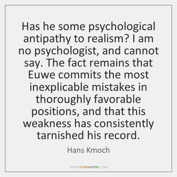 Has he some psychological antipathy to realism? I am no psychologist, and ...