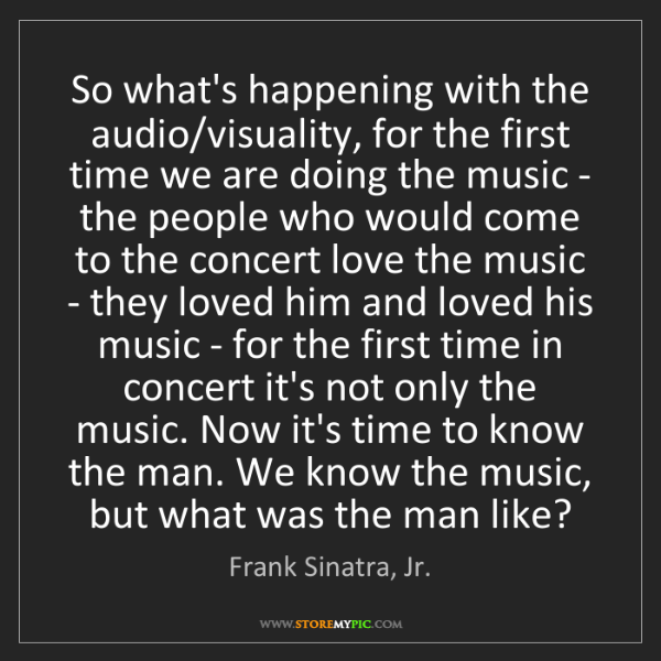 Frank Sinatra, Jr.: So what's happening with the audio/visuality, for the...
