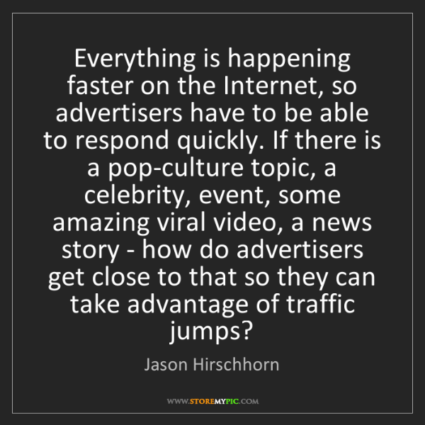 Jason Hirschhorn: Everything is happening faster on the Internet, so advertisers...