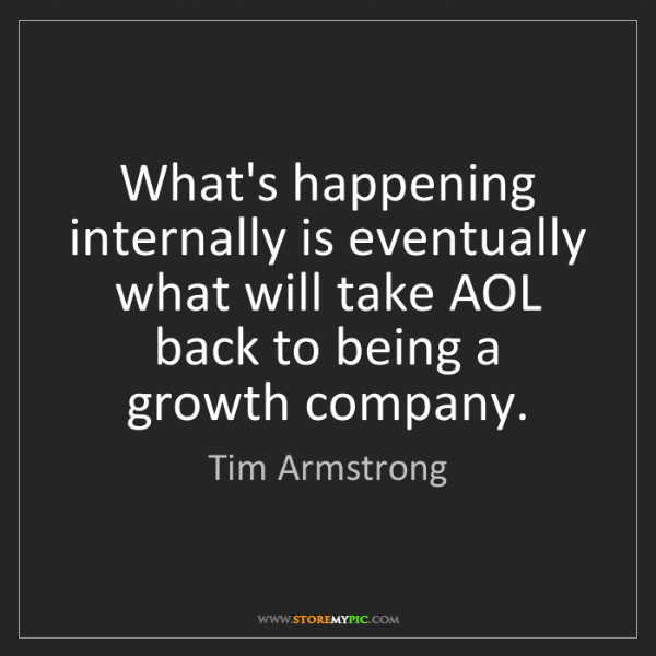Tim Armstrong: What's happening internally is eventually what will take...