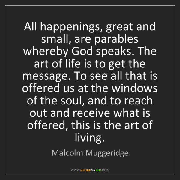Malcolm Muggeridge: All happenings, great and small, are parables whereby...