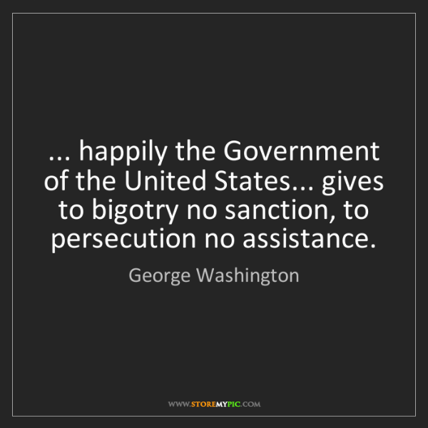 George Washington: ... happily the Government of the United States... gives...