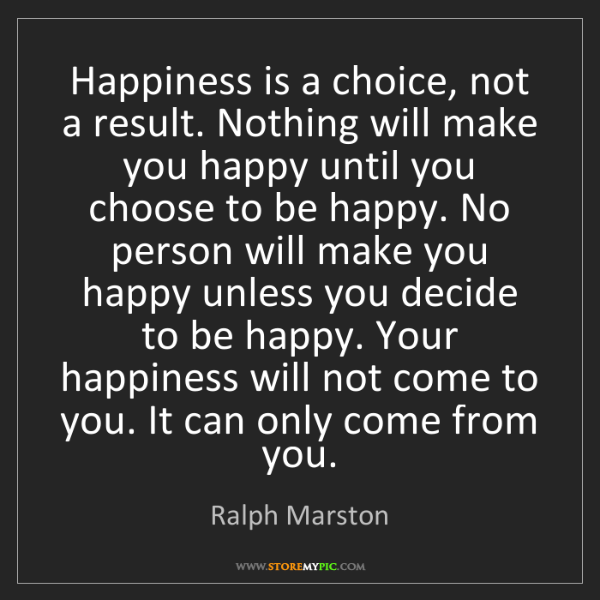 Ralph Marston: Happiness is a choice, not a result. Nothing will make...