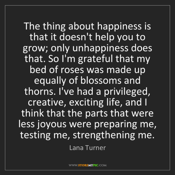 Lana Turner: The thing about happiness is that it doesn't help you...