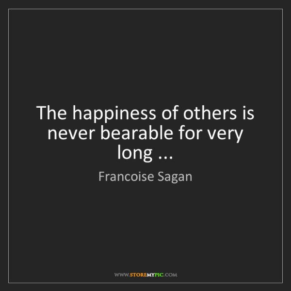 Francoise Sagan: The happiness of others is never bearable for very long...