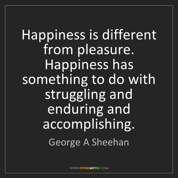 George A Sheehan: Happiness is different from pleasure. Happiness has something...