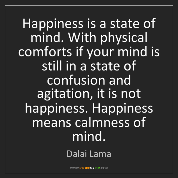 Dalai Lama: Happiness is a state of mind. With physical comforts...