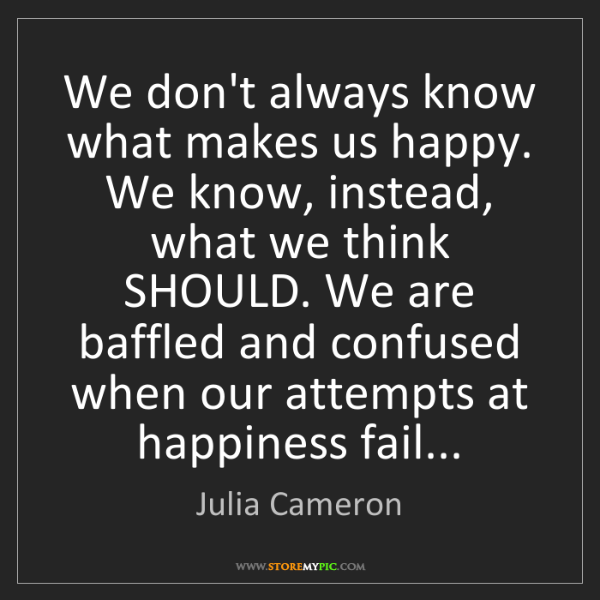 Julia Cameron: We don't always know what makes us happy. We know, instead,...