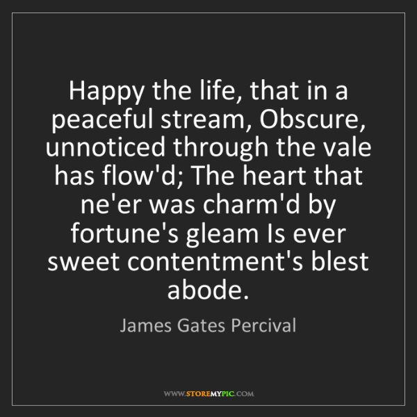 James Gates Percival: Happy the life, that in a peaceful stream, Obscure, unnoticed...