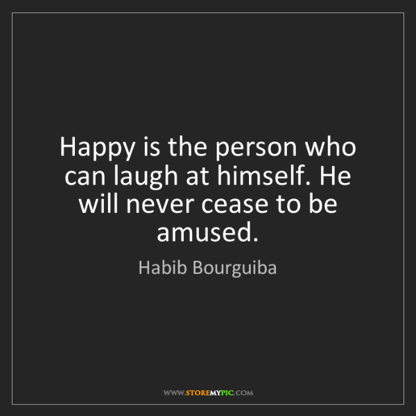 Habib Bourguiba: Happy is the person who can laugh at himself. He will...
