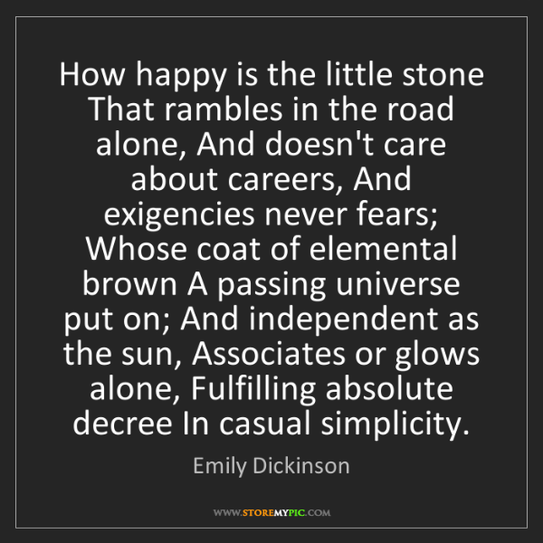Emily Dickinson: How happy is the little stone That rambles in the road...