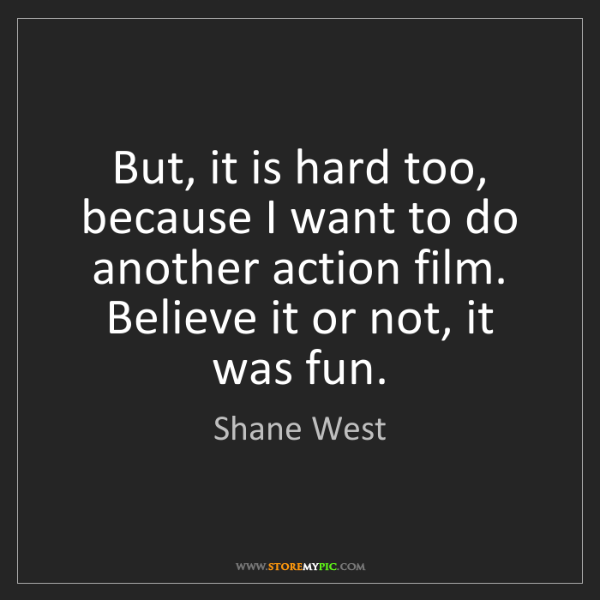 Shane West: But, it is hard too, because I want to do another action...