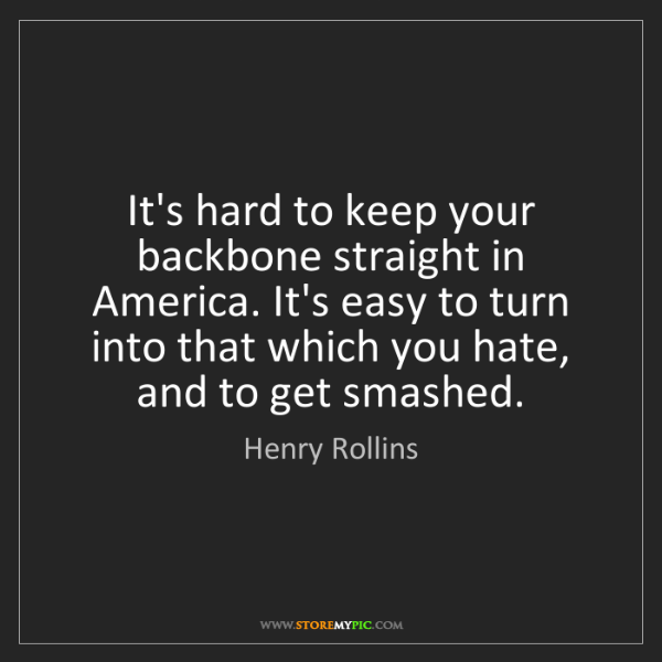 Henry Rollins: It's hard to keep your backbone straight in America....