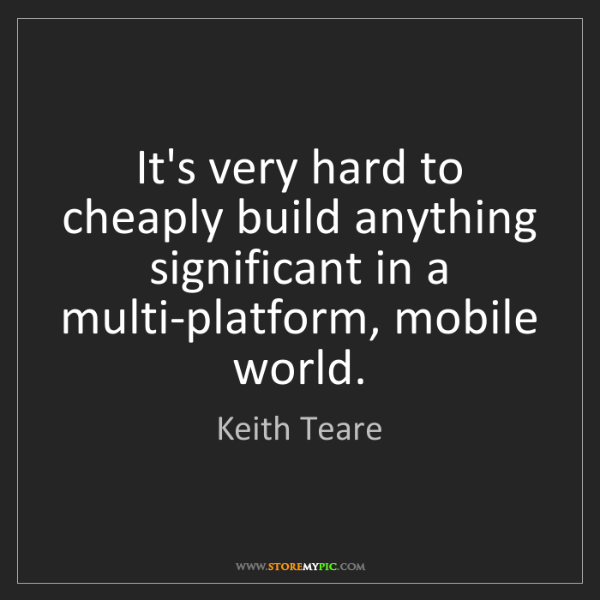 Keith Teare: It's very hard to cheaply build anything significant...