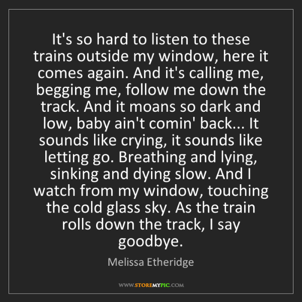 Melissa Etheridge: It's so hard to listen to these trains outside my window,...