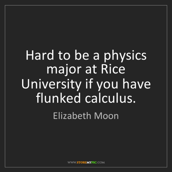 Elizabeth Moon: Hard to be a physics major at Rice University if you...