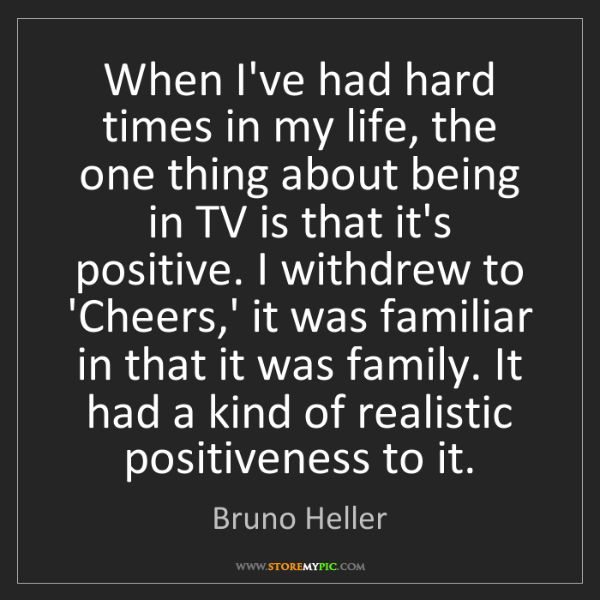 Bruno Heller: When I've had hard times in my life, the one thing about...