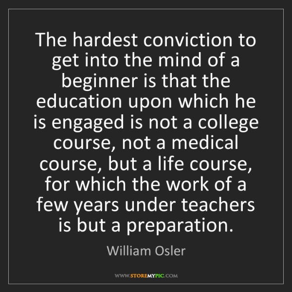 William Osler: The hardest conviction to get into the mind of a beginner...