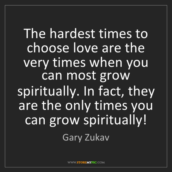 Gary Zukav: The hardest times to choose love are the very times when...
