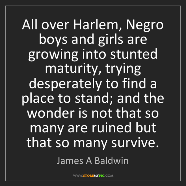 James A Baldwin: All over Harlem, Negro boys and girls are growing into...