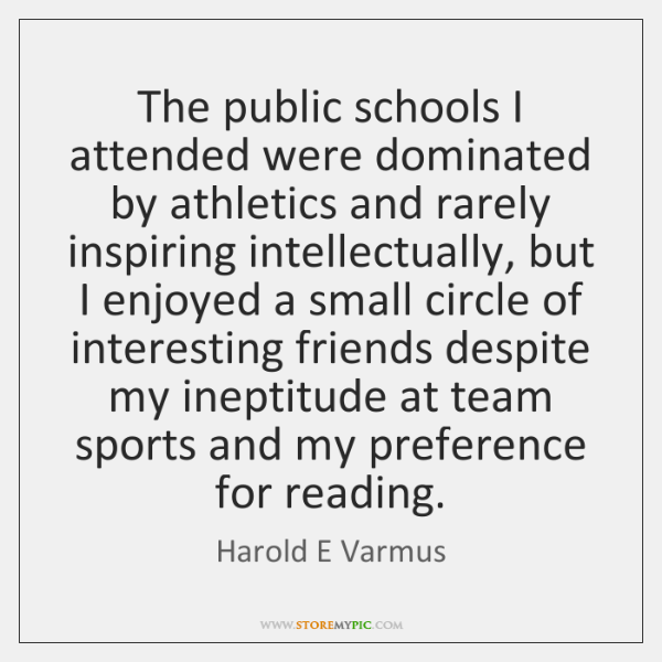The public schools I attended were dominated by athletics and rarely inspiring ...