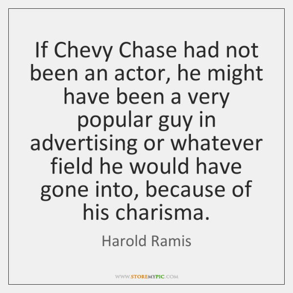 If Chevy Chase had not been an actor, he might have been ...