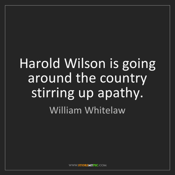 William Whitelaw: Harold Wilson is going around the country stirring up...