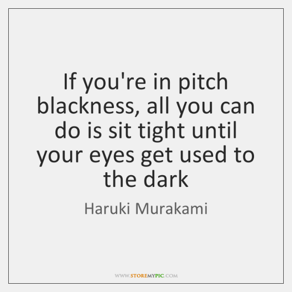 If you're in pitch blackness, all you can do is sit tight ...