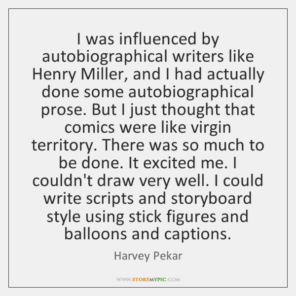 I was influenced by autobiographical writers like Henry Miller, and I had ...