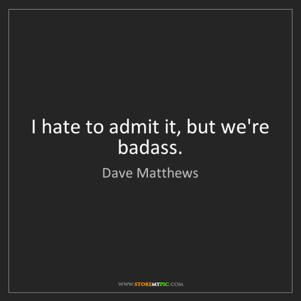 Dave Matthews: I hate to admit it, but we're badass.