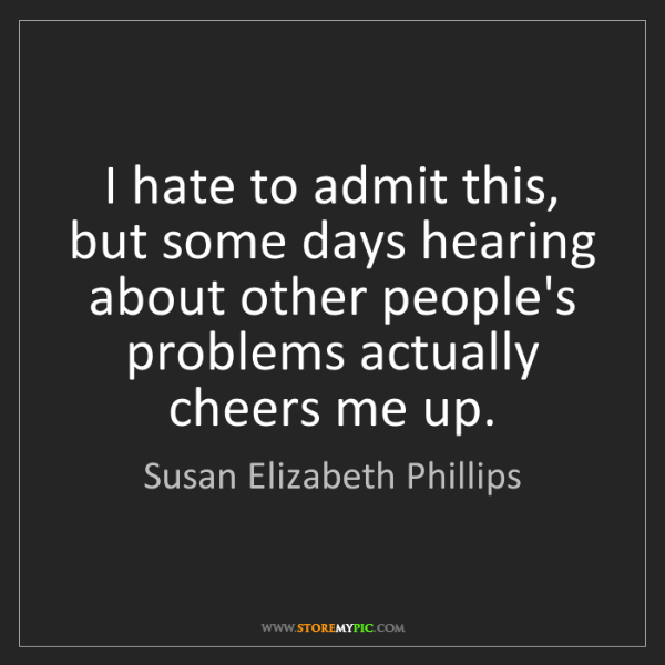 Susan Elizabeth Phillips: I hate to admit this, but some days hearing about other...