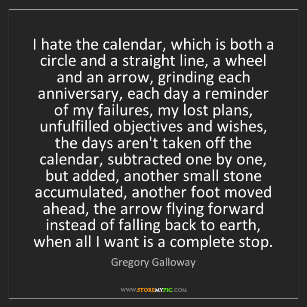 Gregory Galloway: I hate the calendar, which is both a circle and a straight...