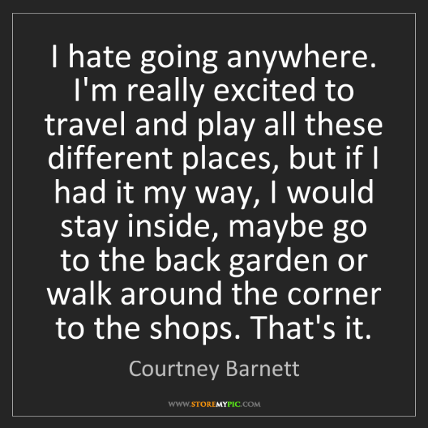 Courtney Barnett: I hate going anywhere. I'm really excited to travel and...
