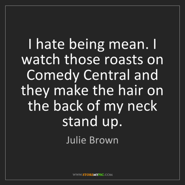 Julie Brown: I hate being mean. I watch those roasts on Comedy Central...