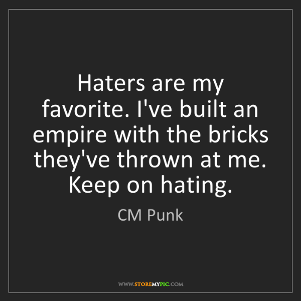 CM Punk: Haters are my favorite. I've built an empire with the...