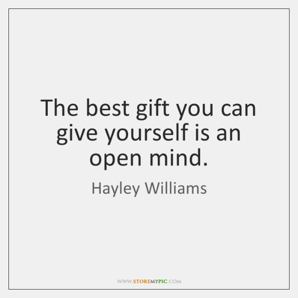 The best gift you can give yourself is an open mind.