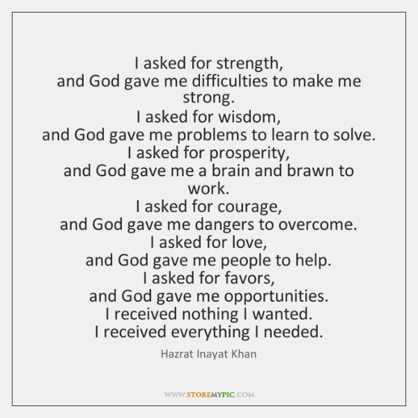 I asked for strength,  and God gave me difficulties to make me ...