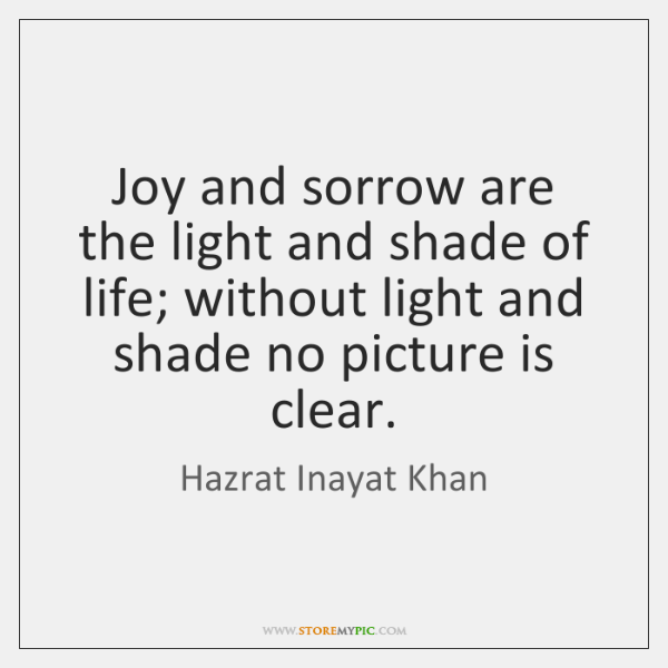 Joy and sorrow are the light and shade of life; without light ...