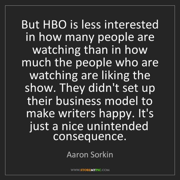 Aaron Sorkin: But HBO is less interested in how many people are watching...